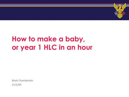 How to make a baby, or year 1 HLC in an hour Mark Chamberlain 21/5/09.