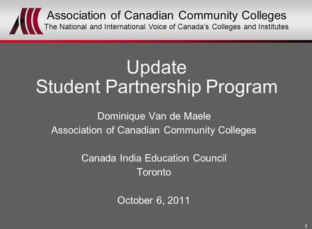 1 Dominique Van de Maele Association of Canadian Community Colleges Canada India Education Council Toronto October 6, 2011 Update Student Partnership Program.