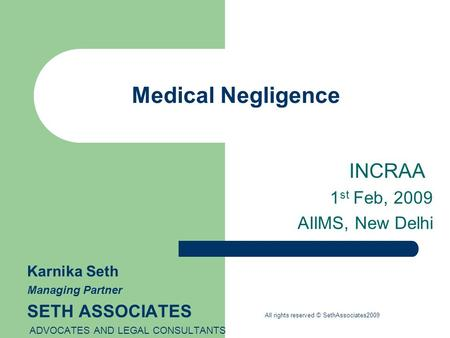 Medical Negligence INCRAA 1 st Feb, 2009 AIIMS, New Delhi Karnika Seth Managing Partner SETH ASSOCIATES All rights reserved © SethAssociates2009 ADVOCATES.