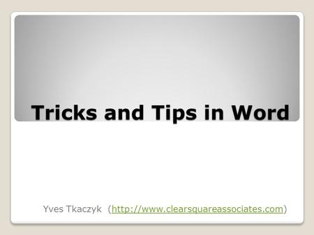 Tricks and Tips in Word Yves Tkaczyk (http://www.clearsquareassociates.com)http://www.clearsquareassociates.com.