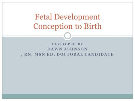 DEVELOPED BY DAWN JOHNSON, RN, MSN ED, DOCTORAL CANDIDATE Fetal Development Conception to Birth.