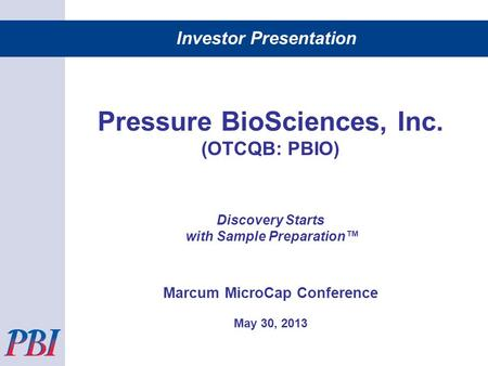 Investor Presentation Pressure BioSciences, Inc. (OTCQB: PBIO) Discovery Starts with Sample Preparation Marcum MicroCap Conference May 30, 2013.