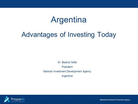 National Investment Promotion Agency Argentina Advantages of Investing Today Dr. Beatriz Nofal President National Investment Development Agency Argentina.