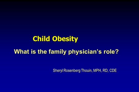 Child Obesity What is the family physicians role? Sheryl Rosenberg Thouin, MPH, RD, CDE What is the family physicians role? Sheryl Rosenberg Thouin, MPH,