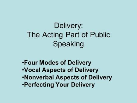 Delivery: The Acting Part of Public Speaking Four Modes of Delivery Vocal Aspects of Delivery Nonverbal Aspects of Delivery Perfecting Your Delivery.
