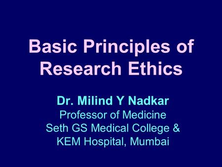 Basic Principles of Research Ethics Dr. Milind Y Nadkar Professor of Medicine Seth GS Medical College & KEM Hospital, Mumbai.