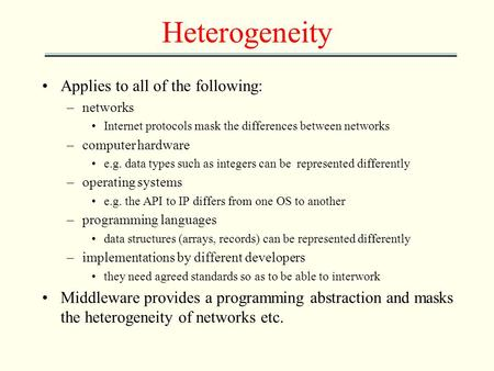 Heterogeneity Applies to all of the following: –networks Internet protocols mask the differences between networks –computer hardware e.g. data types such.
