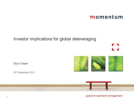 1 global investment management Investor implications for global deleveraging Glyn Owen 20 th September 2012.