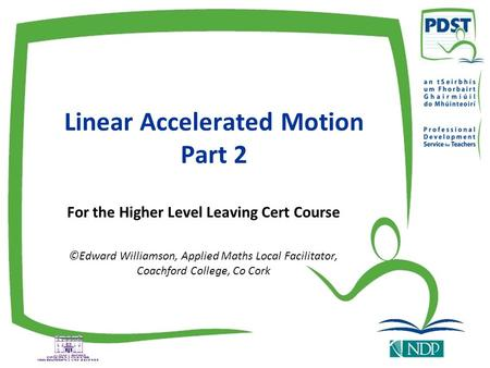 Linear Accelerated Motion Part 2 For the Higher Level Leaving Cert Course ©Edward Williamson, Applied Maths Local Facilitator, Coachford College, Co Cork.