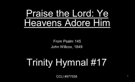 Praise the Lord: Ye Heavens Adore Him From Psalm 145 John Willcox, 1849 Trinity Hymnal #17 CCLI #977558 1.