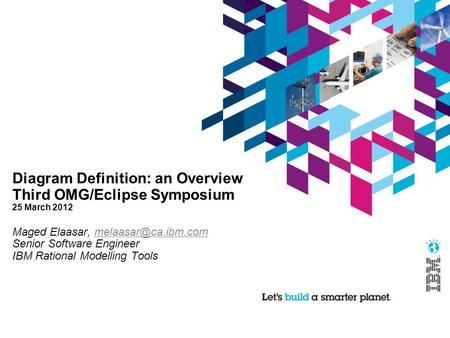 Diagram Definition: an Overview Third OMG/Eclipse Symposium 25 March 2012 Maged Elaasar, Senior Software Engineer.