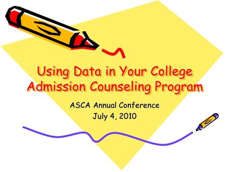 Using Data in Your College Admission Counseling Program ASCA Annual Conference July 4, 2010.