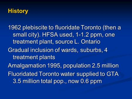 History 1962 plebiscite to fluoridate Toronto (then a small city). HFSA used, 1-1.2 ppm, one treatment plant, source L. Ontario Gradual inclusion of wards,