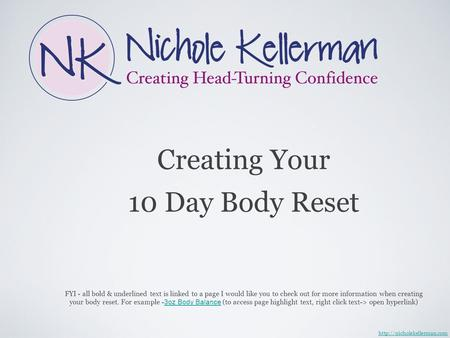 Creating Your 10 Day Body Reset  FYI - all bold & underlined text is linked to a page I would like you to check out for more.