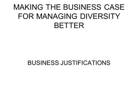 MAKING THE BUSINESS CASE FOR MANAGING DIVERSITY BETTER BUSINESS JUSTIFICATIONS.
