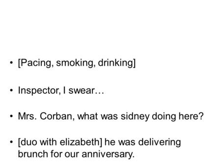 [Pacing, smoking, drinking] Inspector, I swear… Mrs. Corban, what was sidney doing here? [duo with elizabeth] he was delivering brunch for our anniversary.