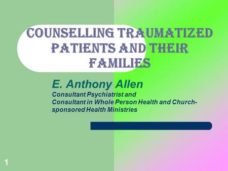 1 COUNSELLING TRAUMATIZED PATIENTS AND THEIR FAMILIES E. Anthony Allen Consultant Psychiatrist and Consultant in Whole Person Health and Church- sponsored.