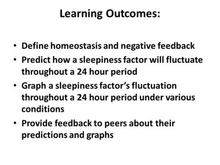 Learning Outcomes: Define homeostasis and negative feedback Predict how a sleepiness factor will fluctuate throughout a 24 hour period Graph a sleepiness.