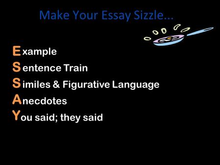 Make Your Essay Sizzle... ESSAY xamples necdotes entence Train imiles & Figurative Language ou said; they said.