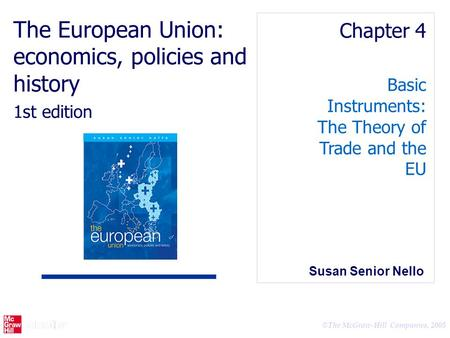 © The McGraw-Hill Companies, 2005 Basic Instruments: The Theory of Trade and the EU Chapter 4 The European Union: economics, policies and history 1st edition.