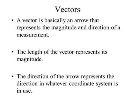 Vectors A vector is basically an arrow that represents the magnitude and direction of a measurement. The length of the vector represents its magnitude.