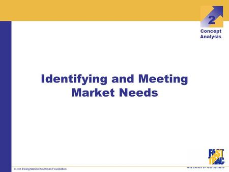 © 2005 Ewing Marion Kauffman Foundation Identifying and Meeting Market Needs 2 Concept Analysis.
