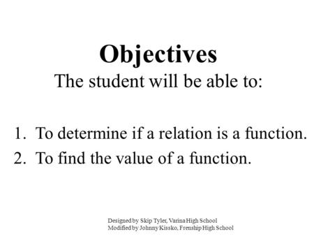 Objectives The student will be able to: 1. To determine if a relation is a function. 2. To find the value of a function. Designed by Skip Tyler, Varina.