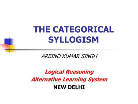 THE CATEGORICAL SYLLOGISM ARBIND KUMAR SINGH Logical Reasoning Alternative Learning System NEW DELHI.