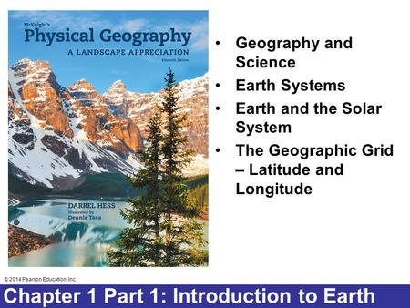 © 2014 Pearson Education, Inc. Chapter 2 Lecture © 2014 Pearson Education, Inc. Chapter 1 Part 1: Introduction to Earth Geography and Science Earth Systems.