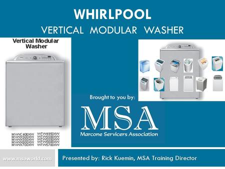 WHIRLPOOL VERTICAL MODULAR WASHER Presented by: Rick Kuemin, MSA Training Director www.msaworld.com Brought to you by: