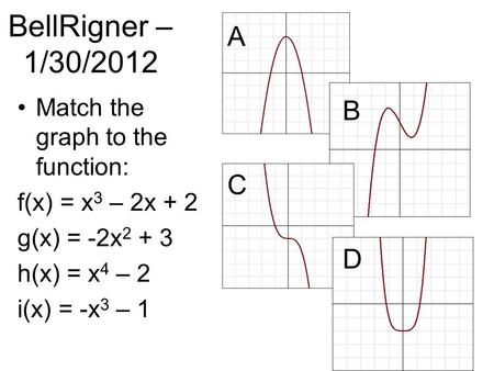BellRigner – 1/30/2012 Match the graph to the function: f(x) = x 3 – 2x + 2 g(x) = -2x 2 + 3 h(x) = x 4 – 2 i(x) = -x 3 – 1 A B C D.