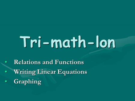 Tri-math-lon Relations and FunctionsRelations and Functions Writing Linear EquationsWriting Linear Equations GraphingGraphing.