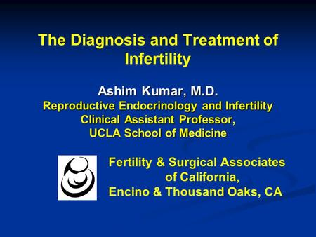 The Diagnosis and Treatment of Infertility Ashim Kumar, M.D. Reproductive Endocrinology and Infertility Clinical Assistant Professor, UCLA School of Medicine.