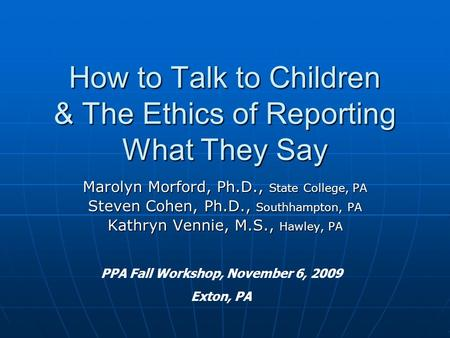 How to Talk to Children & The Ethics of Reporting What They Say Marolyn Morford, Ph.D., State College, PA Steven Cohen, Ph.D., Southhampton, PA Kathryn.