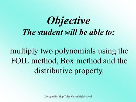 Objective The student will be able to: multiply two polynomials using the FOIL method, Box method and the distributive property. Designed by Skip Tyler,