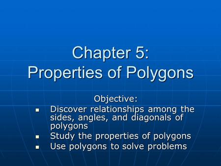 Chapter 5: Properties of Polygons Objective: Discover relationships among the sides, angles, and diagonals of polygons Discover relationships among the.