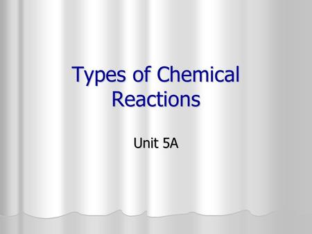 Types of Chemical Reactions Unit 5A. Synthesis Reaction 2 or more substances combining to form a single compound 2 or more substances combining to form.