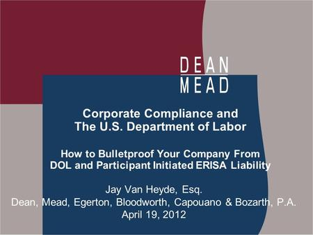 Corporate Compliance and The U.S. Department of Labor How to Bulletproof Your Company From DOL and Participant Initiated ERISA Liability Jay Van Heyde,