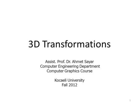 3D Transformations Assist. Prof. Dr. Ahmet Sayar