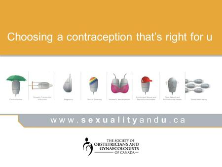 W w w. s e x u a l i t y a n d u. c a Choosing a contraception thats right for u.