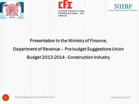 Presentation to the Ministry of Finance, Department of Revenue – Pre budget Suggestions Union Budget 2013-2014 - Construction Industry 03 December 2012.