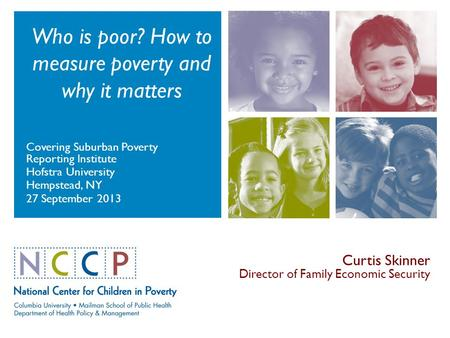 Who is poor? How to measure poverty and why it matters Covering Suburban Poverty Reporting Institute Hofstra University Hempstead, NY 27 September 2013.