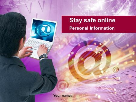 Stay safe online Personal Information Your names:.