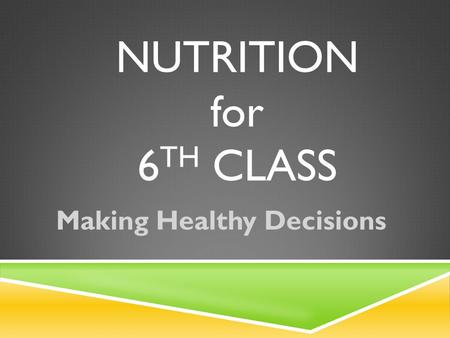 NUTRITION for 6 TH CLASS Making Healthy Decisions.