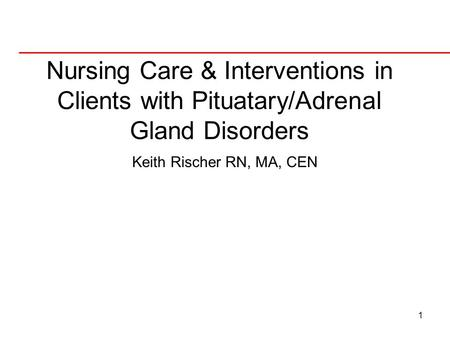 1 Nursing Care & Interventions in Clients with Pituatary/Adrenal Gland Disorders Keith Rischer RN, MA, CEN.