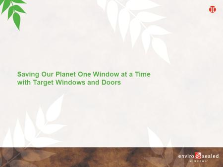 Saving Our Planet One Window at a Time with Target Windows and Doors E n v i r o s e a l e d W i n d o w s.