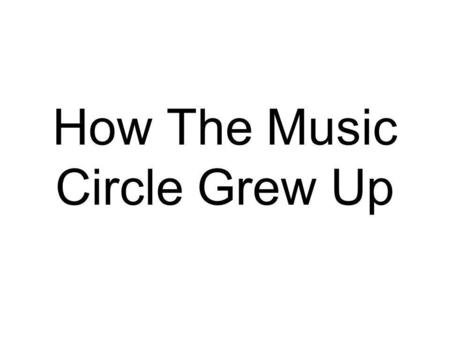 How The Music Circle Grew Up. Essential Question How can teaching social skills concepts and vocabulary through musical interventions and applications.
