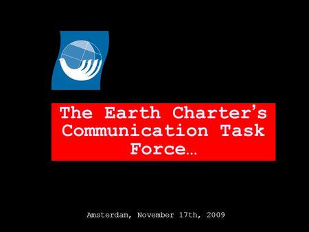 The Earth Charter s Communication Task Force… Amsterdam, November 17th, 2009.