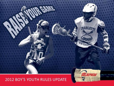 2012 BOYS YOUTH RULES UPDATE. 2012 BOYS YOUTH LACROSSE RULES SUMMARY FOR USL TRAINERS US Lacrosse has adopted the first Age Appropriate set of rules for.