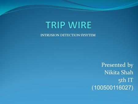 Presented by Nikita Shah 5th IT ( 100500116027) INTRUSION DETECTION SYSYTEM.